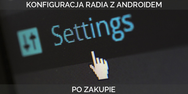 Konfiguracja radia 2 din z Androidem po zakupie